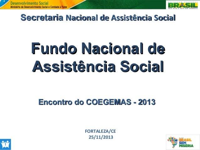 Secretaria Nacional de Assistência Social  Fundo Nacional de Assistência Social Encontro do COEGEMAS - 2013  FORTALEZA/CE ...
