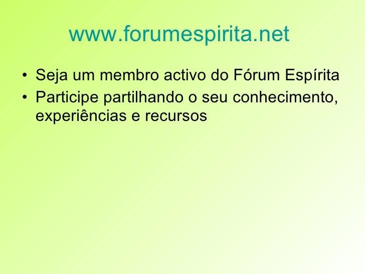 www.forumespirita.net   <ul><li>Seja um membro activo do Fórum Espírita </li></ul><ul><li>Participe partilhando o seu conh...