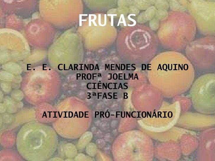 FRUTAS E. E. CLARINDA MENDES DE AQUINO PROFª JOELMA CIÊNCIAS 3ªFASE B ATIVIDADE PRÓ-FUNCIONÁRIO