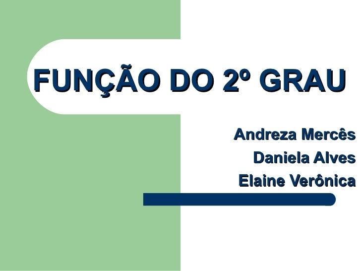 FUNÇÃO DO 2º GRAU Andreza Mercês Daniela Alves Elaine Verônica