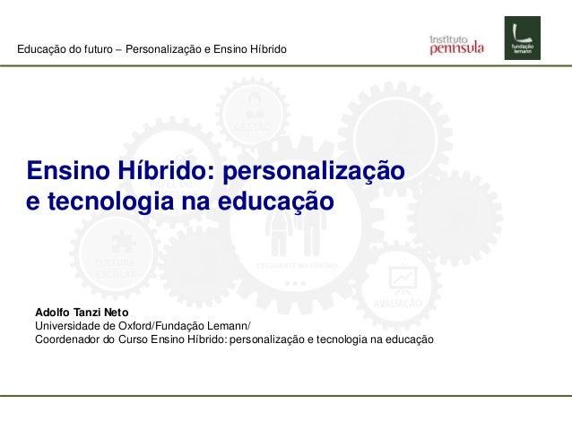 Educação do futuro – Personalização e Ensino Híbrido Ensino Híbrido: personalização e tecnologia na educação Adolfo Tanzi ...