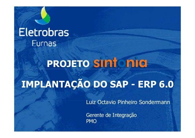 PROJETO IMPLANTAÇÃO DO SAP - ERP 6.0 Luiz Octavio Pinheiro Sondermann Gerente de Integração PMO