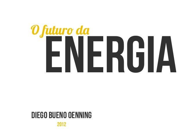 Energia DIEGO BUENO OENNING 2012 O futuro da