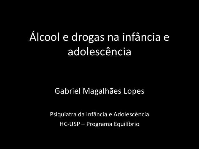 Álcool e drogas na infância e adolescência Gabriel Magalhães Lopes Psiquiatra da Infância e Adolescência HC-USP – Programa...