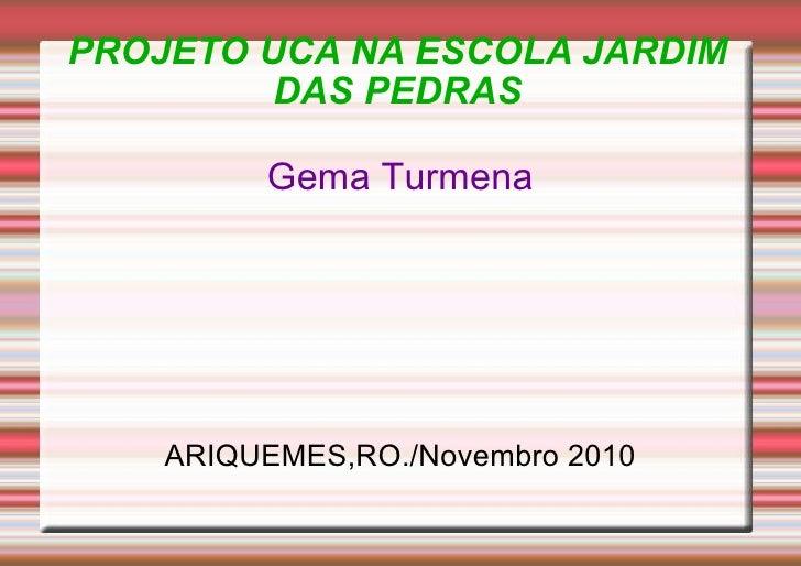 PROJETO UCA NA ESCOLA JARDIM DAS PEDRAS <ul><li>Gema Turmena </li></ul><ul><li>ARIQUEMES,RO./Novembro 2010 </li></ul>