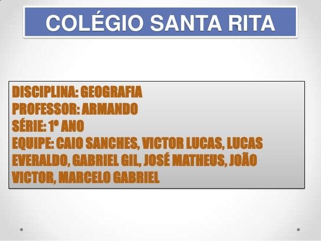 COLÉGIO SANTA RITA DISCIPLINA: GEOGRAFIA PROFESSOR: ARMANDO SÉRIE: 1º ANO EQUIPE: CAIO SANCHES, VICTOR LUCAS, LUCAS EVERAL...