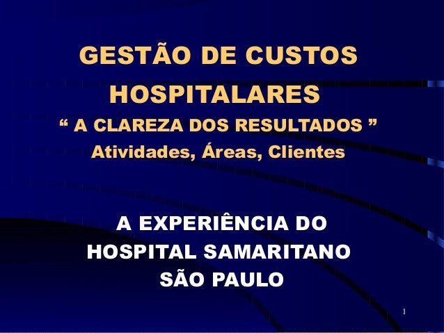"""1 GESTÃO DE CUSTOS HOSPITALARES """" A CLAREZA DOS RESULTADOS """" Atividades, Áreas, Clientes A EXPERIÊNCIA DO HOSPITAL SAMARIT..."""