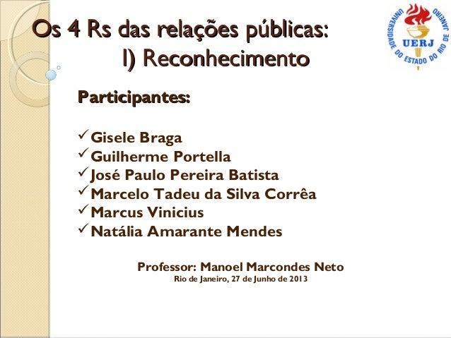 Os 4 Rs das relações públicas: I) Reconhecimento Participantes: Gisele Braga Guilherme Portella José Paulo Pereira Bati...