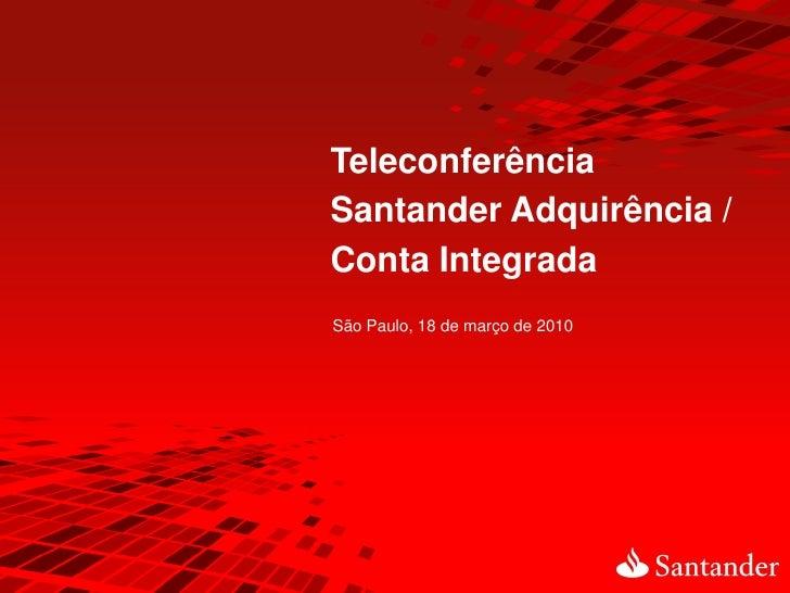 Teleconferência Santander Adquirência / Conta Integrada São Paulo, 18 de março de 2010