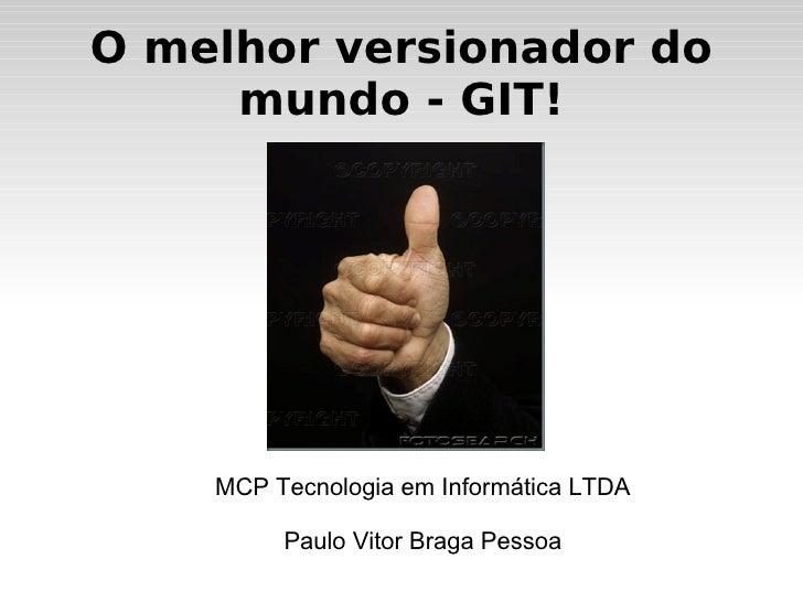 O melhor versionador do mundo - GIT! MCP Tecnologia em Informática LTDA Paulo Vitor Braga Pessoa