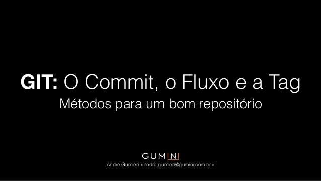 GIT: O Commit, o Fluxo e a Tag Métodos para um bom repositório André Gumieri <andre.gumieri@gumini.com.br>