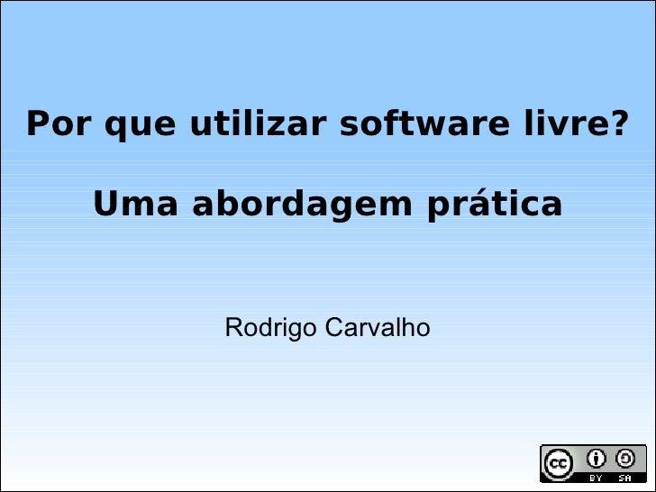 Rodrigo Carvalho Por que utilizar software livre? Uma abordagem prática