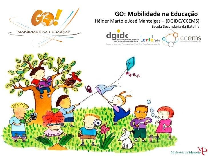 GO: Mobilidade na Educação  Hélder Marto e José Manteigas – (DGIDC/CCEMS)  Escola Secundária da Batalha