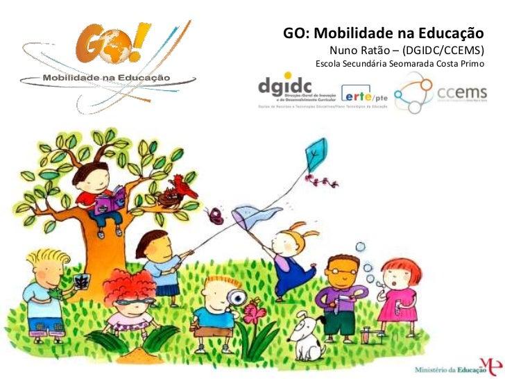 GO: Mobilidade na Educação       Nuno Ratão – (DGIDC/CCEMS)    Escola Secundária Seomarada Costa Primo