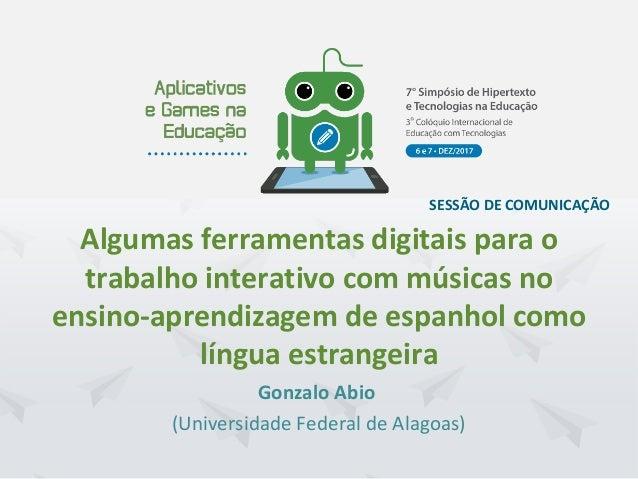 Hipertexto2017. UFPE.Recife/PE. Dezembro/2017 SESSÃO DE COMUNICAÇÃO Gonzalo Abio (Universidade Federal de Alagoas) Algumas...