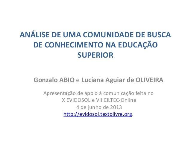 ANÁLISE DE UMA COMUNIDADE DE BUSCADE CONHECIMENTO NA EDUCAÇÃOSUPERIORGonzalo ABIO e Luciana Aguiar de OLIVEIRAApresentação...