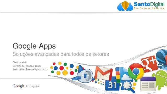 Google confidential | Do not distribute Google Apps Soluções avançadas para todos os setores Flavio Valiati Gerente de Ven...