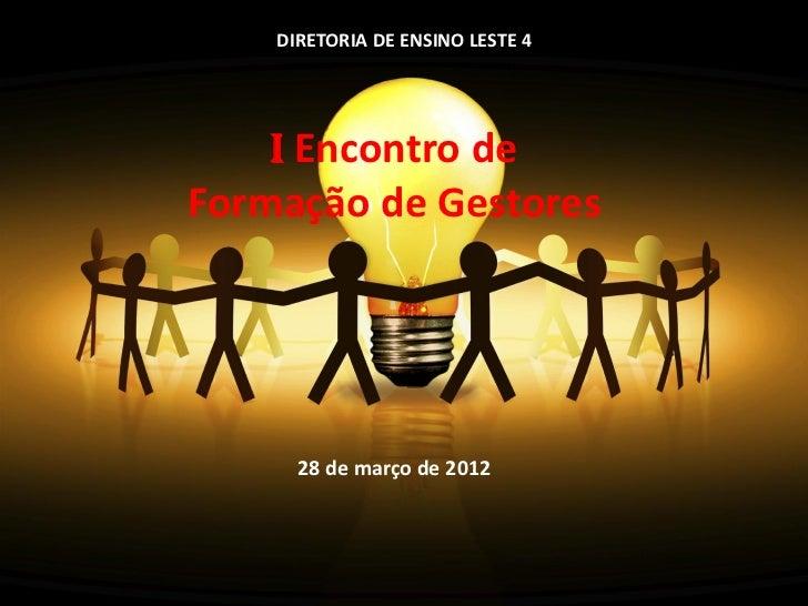 DIRETORIA DE ENSINO LESTE 4    I Encontro deFormação de Gestores      28 de março de 2012