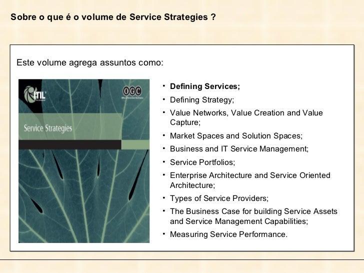 Sobre o que é o volume de Service Strategies ? Este volume agrega assuntos como: <ul><li>Defining Services; </li></ul><ul>...