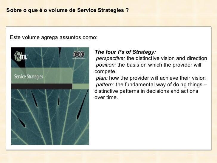 Sobre o que é o volume de Service Strategies ? Este volume agrega assuntos como: The four Ps of Strategy: perspective:  th...