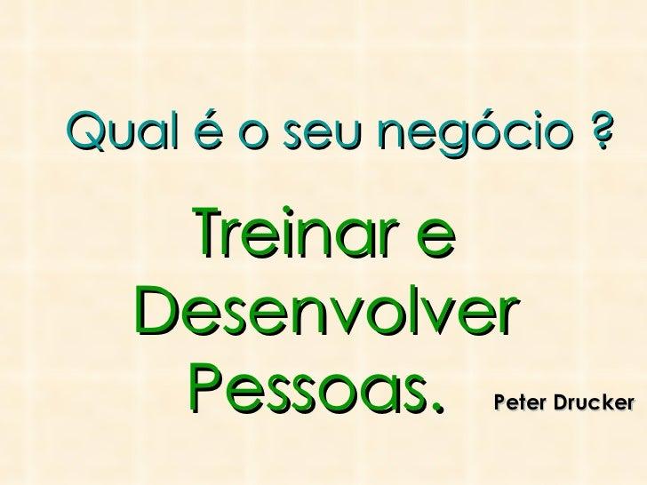Qual é o seu negócio ? Treinar e Desenvolver Pessoas.  Peter Drucker