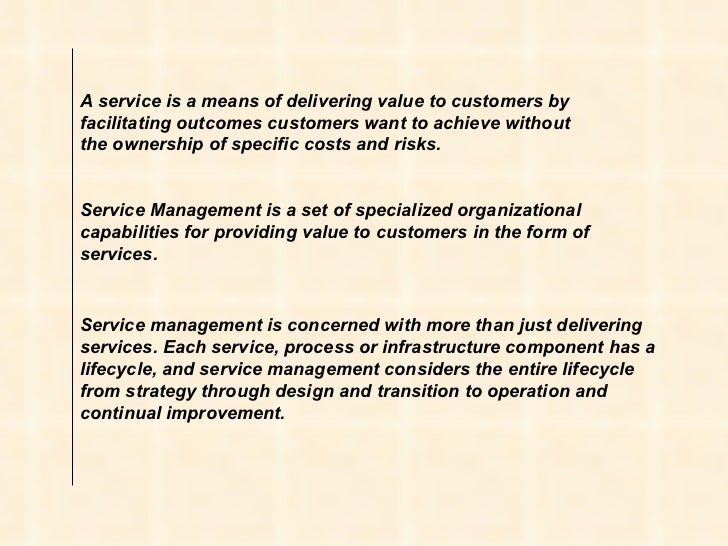 A service is a means of delivering value to customers by facilitating outcomes customers want to achieve without the owner...