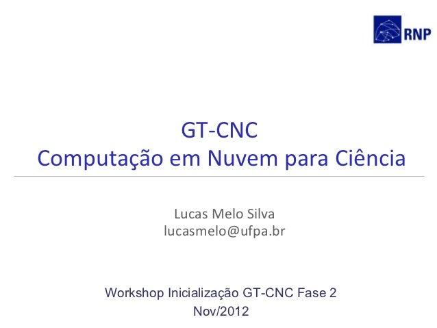 GT-CNCComputação em Nuvem para Ciência                Lucas Melo Silva              lucasmelo@ufpa.br     Workshop Inicial...