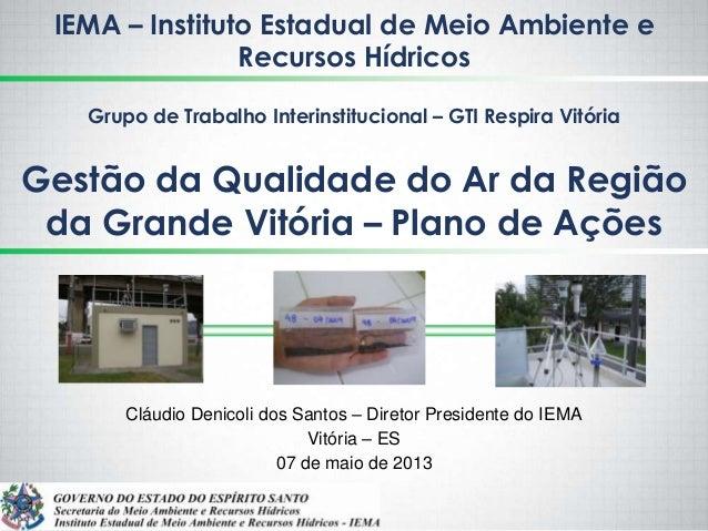 Gestão da Qualidade do Ar da Regiãoda Grande Vitória – Plano de AçõesCláudio Denicoli dos Santos – Diretor Presidente do I...