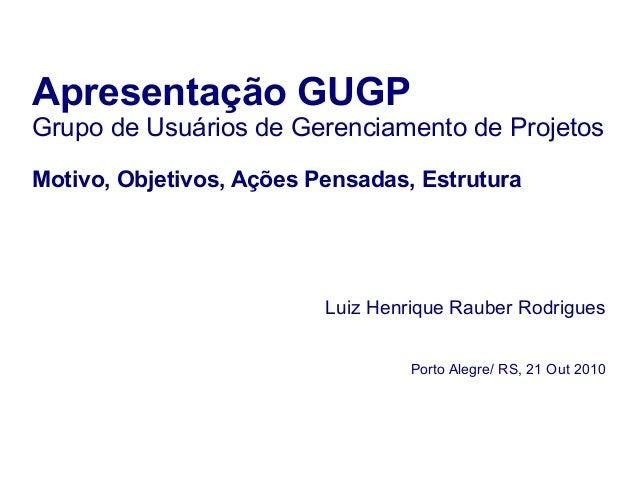 Apresentação GUGP Grupo de Usuários de Gerenciamento de Projetos Motivo, Objetivos, Ações Pensadas, Estrutura Luiz Henriqu...