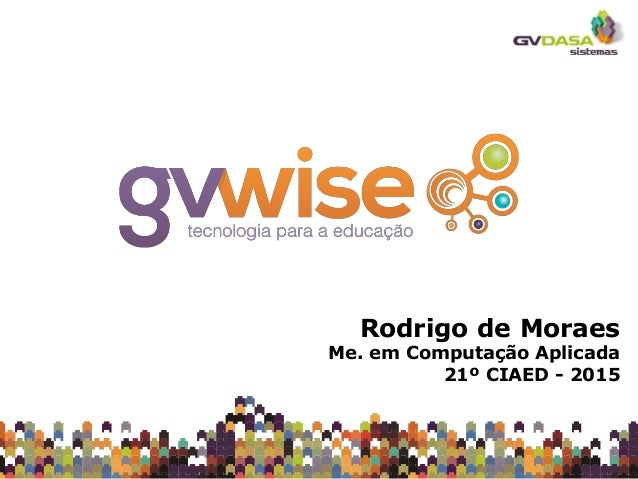 Rodrigo de Moraes Me. em Computação Aplicada 21º CIAED - 2015