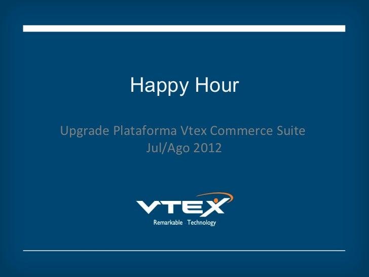 Happy HourUpgrade Plataforma Vtex Commerce Suite              Jul/Ago 2012