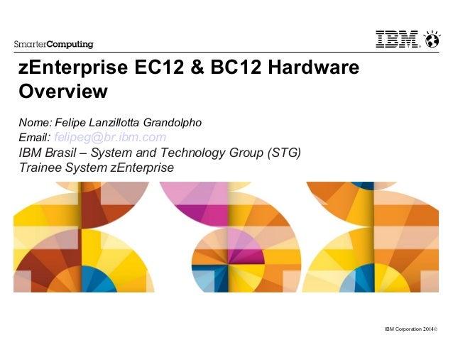 ©2014IBM Corporation zEnterprise EC12 & BC12 Hardware Overview Nome: Felipe Lanzillotta Grandolpho Email: felipeg@br.ibm.c...
