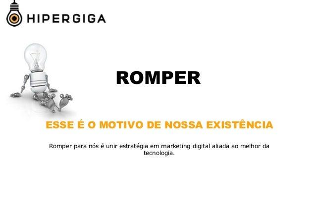 ROMPER ESSE É O MOTIVO DE NOSSA EXISTÊNCIA Romper para nós é unir estratégia em marketing digital aliada ao melhor da tecn...