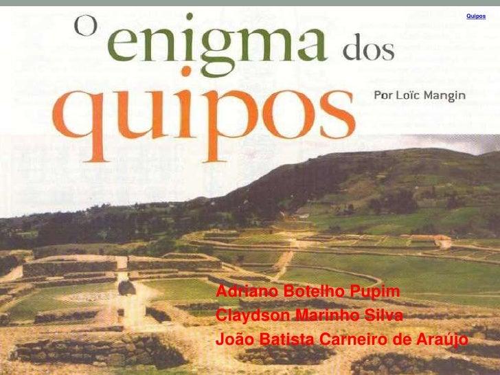 Quipos<br />Adriano Botelho Pupim<br />Claydson Marinho Silva<br />João Batista Carneiro de Araújo<br />