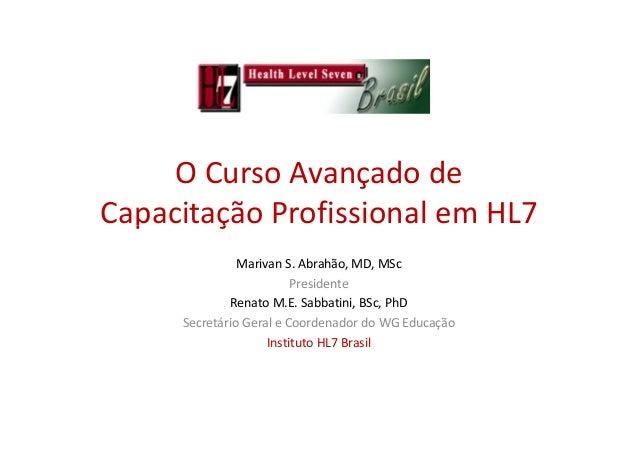 O Curso Avançado de Capacitação Profissional em HL7Capacitação Profissional em HL7 Marivan S. Abrahão, MD, MSc Presidente ...