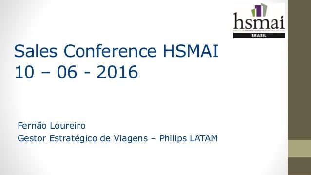 Sales Conference HSMAI 10 – 06 - 2016 Fernão Loureiro Gestor Estratégico de Viagens – Philips LATAM