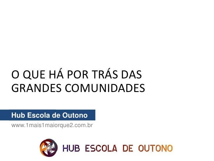 O QUE HÁ POR TRÁS DASGRANDES COMUNIDADESHub Escola de Outonowww.1mais1maiorque2.com.br