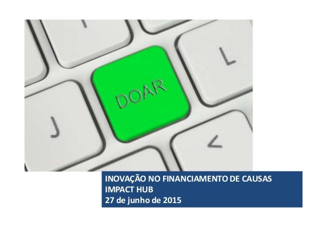 INOVAÇÃO NO FINANCIAMENTO DE CAUSAS IMPACT HUB 27 de junho de 2015
