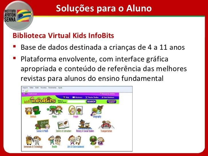 Soluções para o AlunoBiblioteca Virtual Kids InfoBits Base de dados destinada a crianças de 4 a 11 anos Plataforma envol...