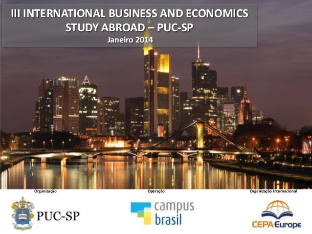 III INTERNATIONAL BUSINESS AND ECONOMICS STUDY ABROAD – PUC-SP Janeiro 2014 Organização Operação Organização Internacional...