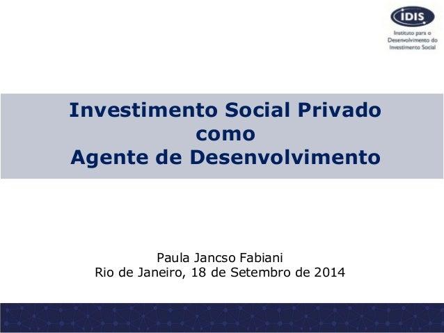 Investimento Social Privado como Agente de Desenvolvimento Paula Jancso Fabiani Rio de Janeiro, 18 de Setembro de 2014