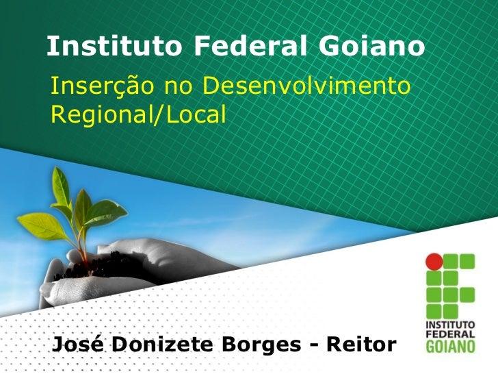 Instituto Federal Goiano Inserção no Desenvolvimento Regional/Local José Donizete Borges - Reitor