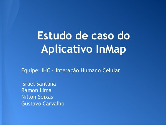 Estudo de caso do Aplicativo InMap Equipe: IHC - Interação Humano Celular Israel Santana Ramon Lima Nilton Seixas Gustavo ...