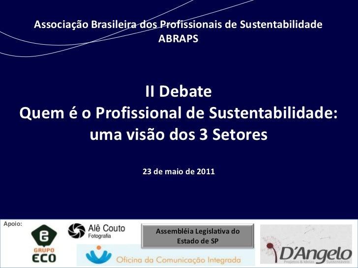 Associação Brasileira dos Profissionais de Sustentabilidade ABRAPS<br />II Debate<br />Quem é o Profissional de Sustentabi...