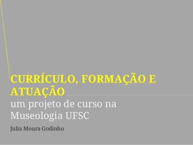 CURRÍCULO, FORMAÇÃO E ATUAÇÃO um projeto de curso na Museologia UFSC  Julia Moura Godinho