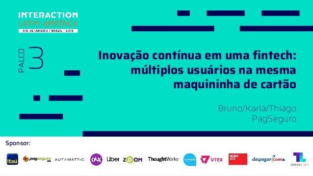 Sponsor: 3 PALCO Bruno/Karla/Thiago PagSeguro Inovação contínua em uma fintech: múltiplos usuários na mesma maquininha de ...