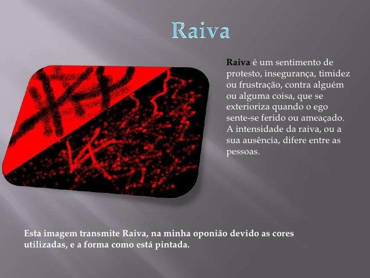 Raiva<br />Raiva é um sentimento de protesto, insegurança, timidez ou frustração, contra alguém ou alguma coisa, que se ex...