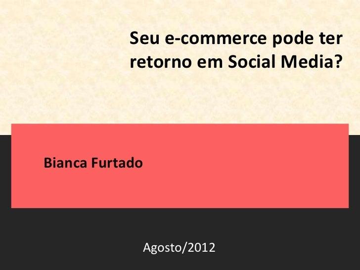 Seu e-commerce pode ter            retorno em Social Media?Bianca Furtado             Agosto/2012