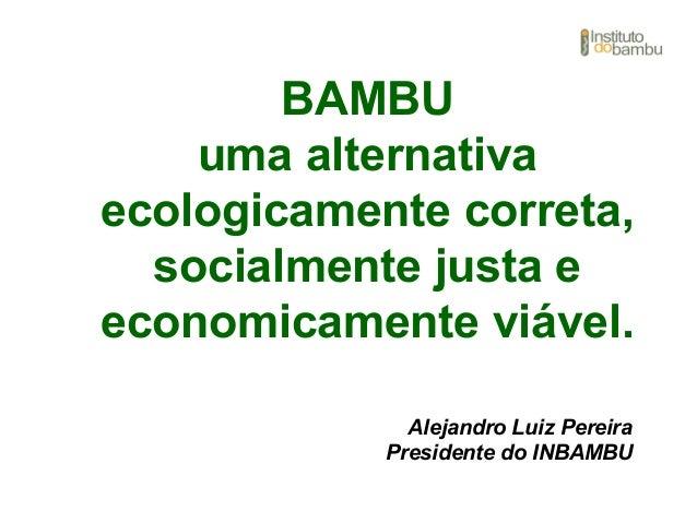 BAMBU uma alternativa ecologicamente correta, socialmente justa e economicamente viável. Alejandro Luiz Pereira Presidente...