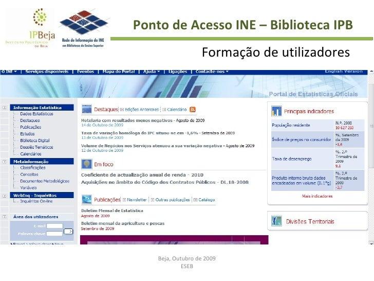 Beja, Outubro de 2009 ESEB Ponto de Acesso INE – Biblioteca IPB Formação de utilizadores